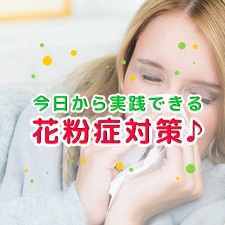 今日から実践できる花粉症対策♪